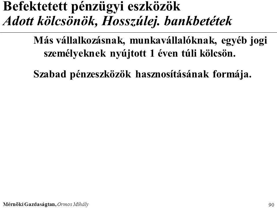 Mérnöki Gazdaságtan, Ormos Mihály 90 Befektetett pénzügyi eszközök Adott kölcsönök, Hosszúlej. bankbetétek Más vállalkozásnak, munkavállalóknak, egyéb