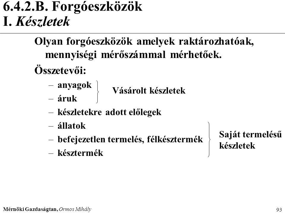 Mérnöki Gazdaságtan, Ormos Mihály 93 6.4.2.B. Forgóeszközök I. Készletek Olyan forgóeszközök amelyek raktározhatóak, mennyiségi mérőszámmal mérhetőek.
