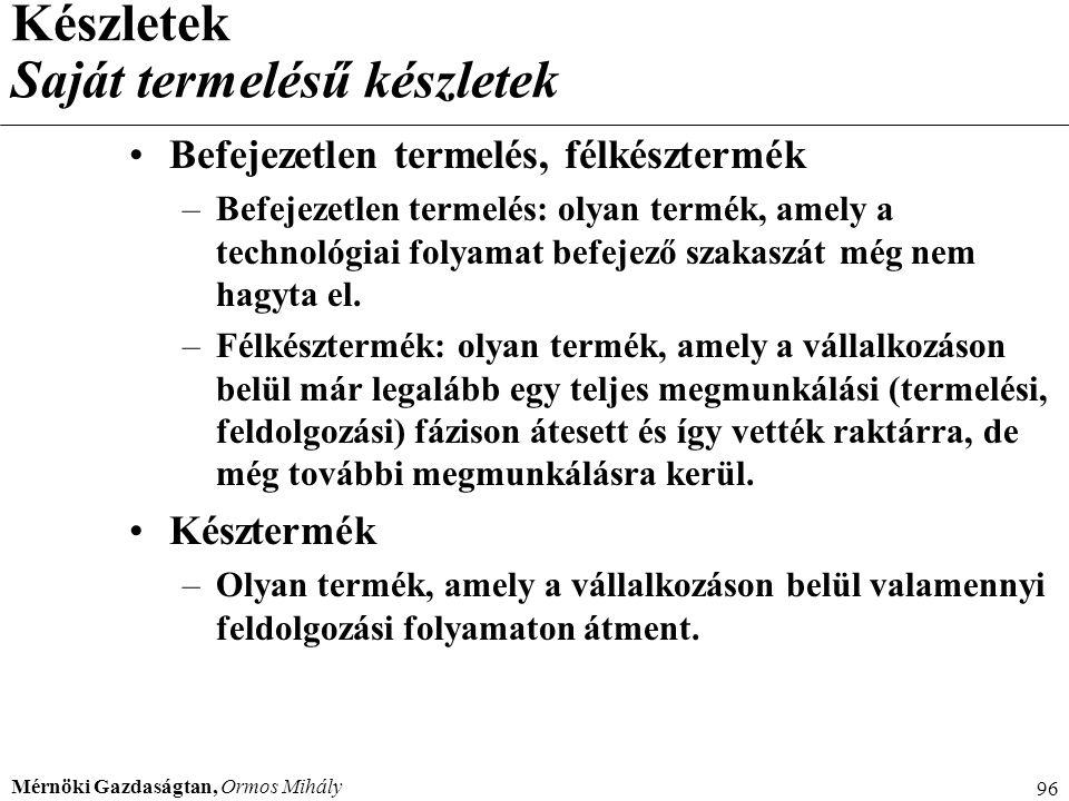 Mérnöki Gazdaságtan, Ormos Mihály 96 Készletek Saját termelésű készletek Befejezetlen termelés, félkésztermék –Befejezetlen termelés: olyan termék, am