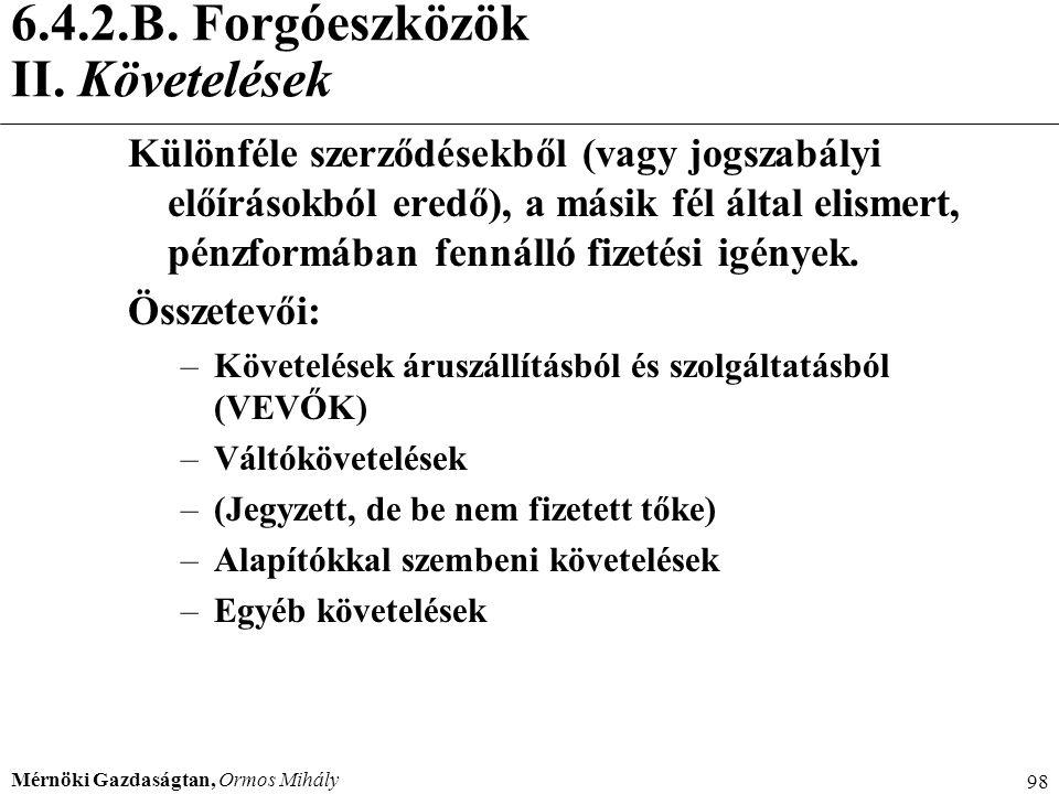 Mérnöki Gazdaságtan, Ormos Mihály 98 6.4.2.B. Forgóeszközök II. Követelések Különféle szerződésekből (vagy jogszabályi előírásokból eredő), a másik fé