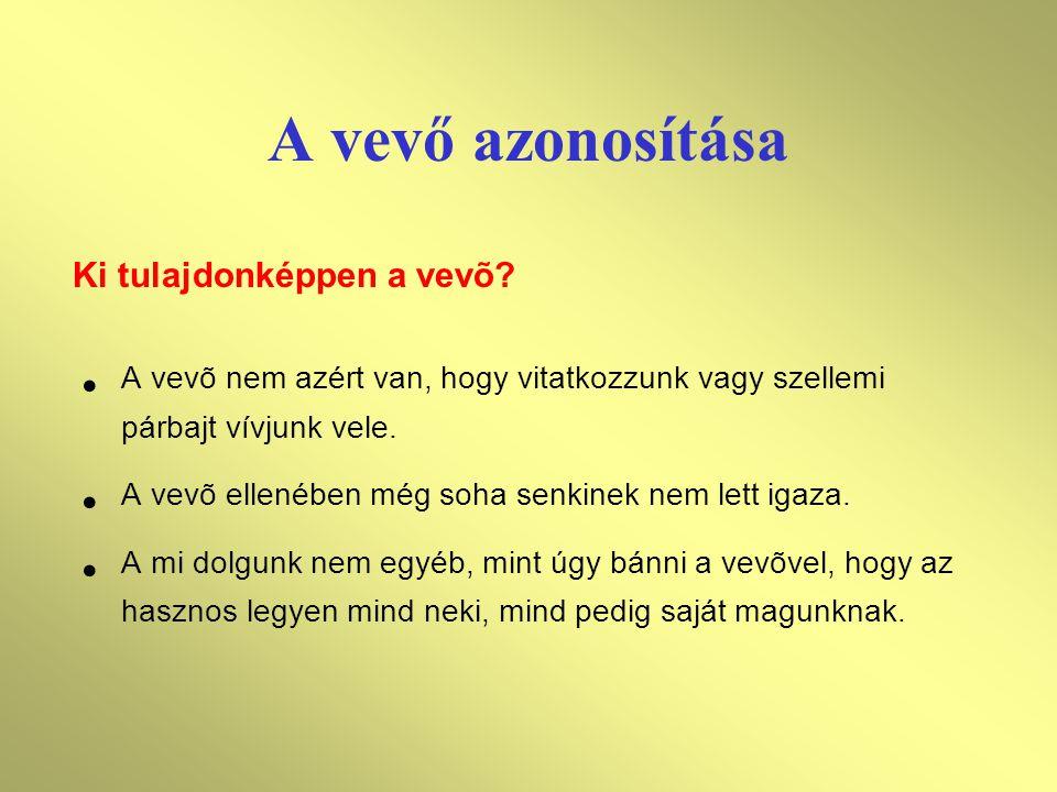 A vevő azonosítása A vevõ nem azért van, hogy vitatkozzunk vagy szellemi párbajt vívjunk vele. A vevõ ellenében még soha senkinek nem lett igaza. A mi