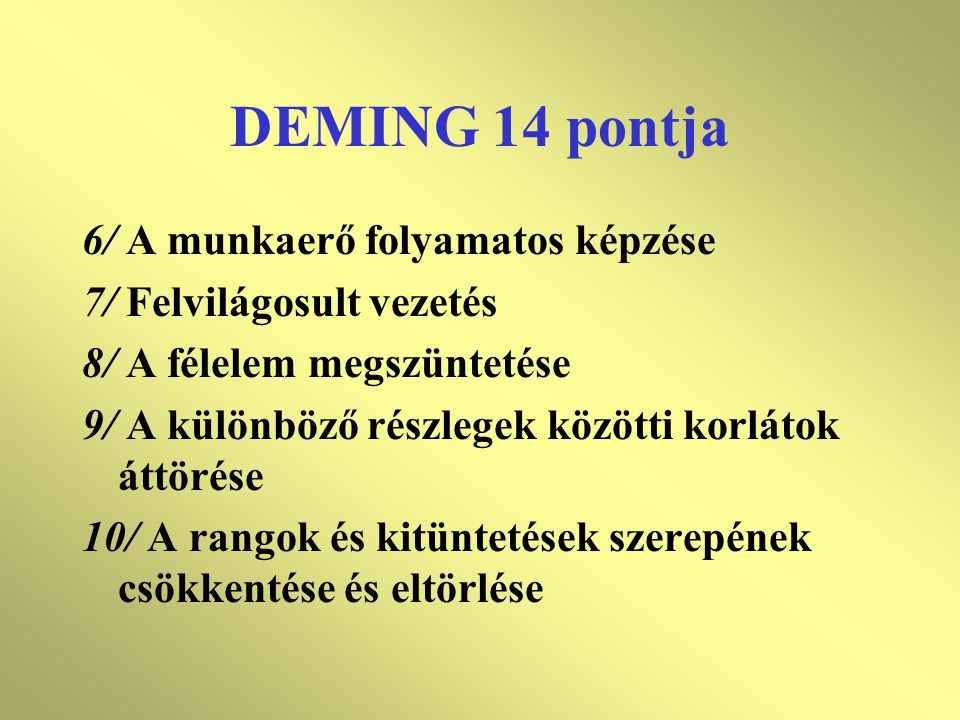 DEMING 14 pontja 6/ A munkaerő folyamatos képzése 7/ Felvilágosult vezetés 8/ A félelem megszüntetése 9/ A különböző részlegek közötti korlátok áttörése 10/ A rangok és kitüntetések szerepének csökkentése és eltörlése