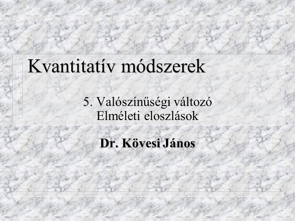 Kvantitatív módszerek 5. Valószínűségi változó Elméleti eloszlások Dr. Kövesi János