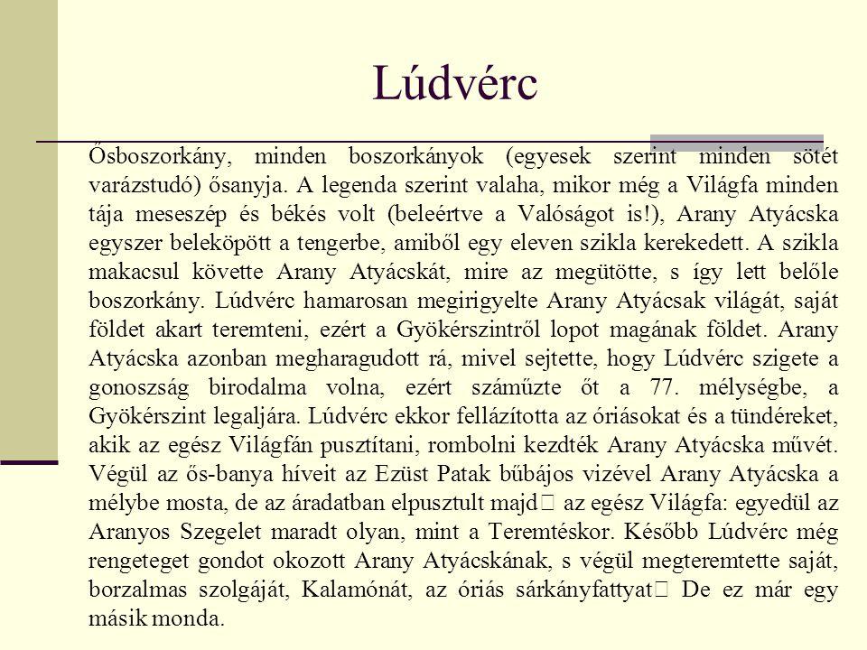 Lúdvérc Ősboszorkány, minden boszorkányok (egyesek szerint minden sötét varázstudó) ősanyja. A legenda szerint valaha, mikor még a Világfa minden tája