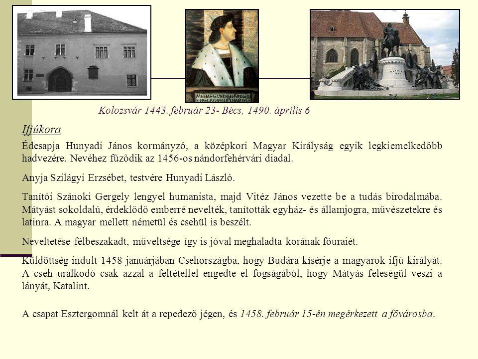 Kolozsvár 1443. február 23- Bécs, 1490. április 6 Ifjúkora Édesapja Hunyadi János kormányzó, a középkori Magyar Királyság egyik legkiemelkedőbb hadvez