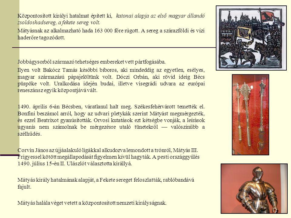 Központosított királyi hatalmat épített ki, katonai alapja az első magyar állandó zsoldoshadsereg, a fekete sereg volt. Mátyásnak az alkalmazható hada