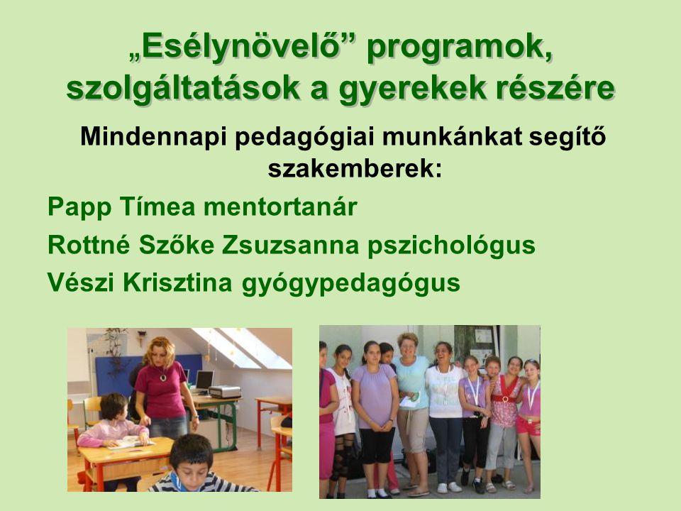 """"""" Esélynövelő"""" programok, szolgáltatások a gyerekek részére Mindennapi pedagógiai munkánkat segítő szakemberek: Papp Tímea mentortanár Rottné Szőke Zs"""
