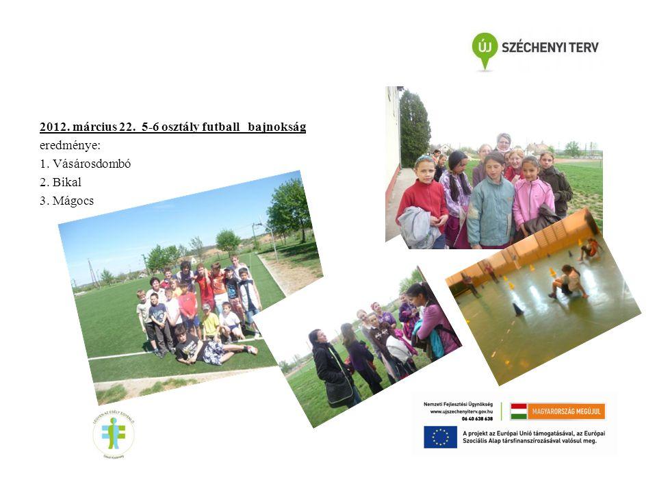 2012. március 22. 5-6 osztály futball bajnokság eredménye: 1. Vásárosdombó 2. Bikal 3. Mágocs