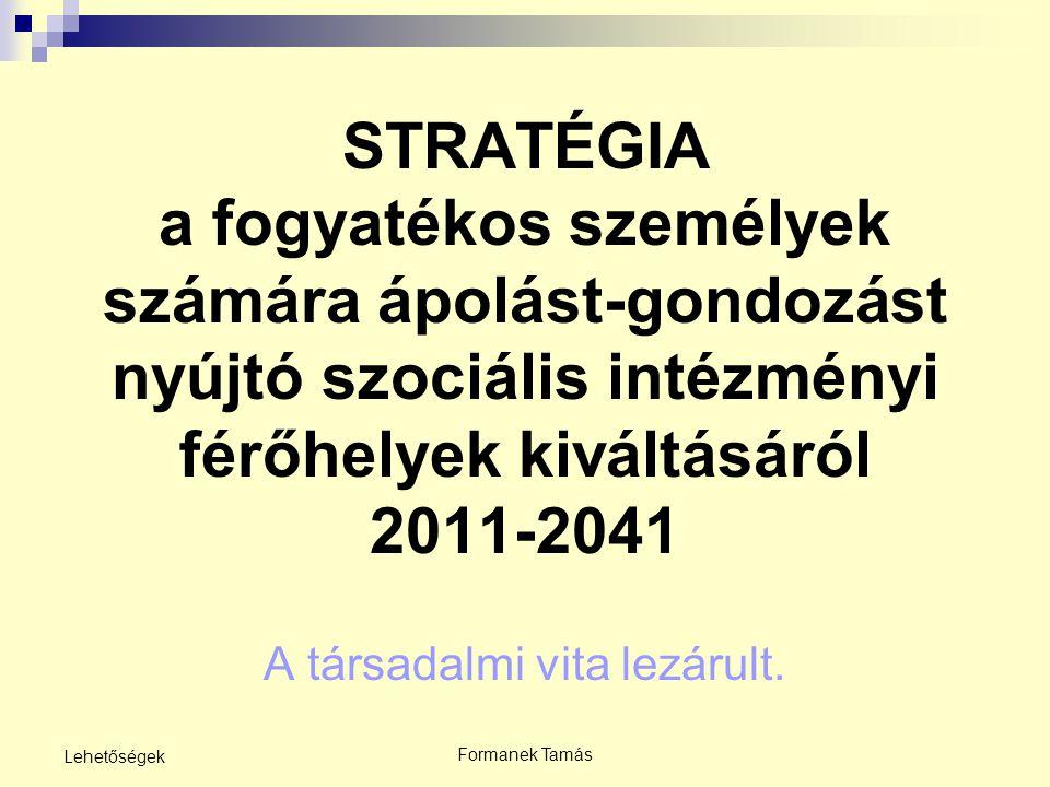 Formanek Tamás Lehetőségek STRATÉGIA a fogyatékos személyek számára ápolást-gondozást nyújtó szociális intézményi férőhelyek kiváltásáról 2011-2041 A