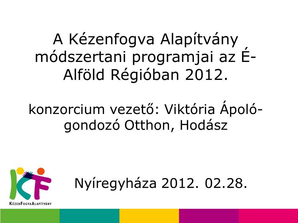 A Kézenfogva Alapítvány módszertani programjai az É- Alföld Régióban 2012. konzorcium vezető: Viktória Ápoló- gondozó Otthon, Hodász Nyíregyháza 2012.