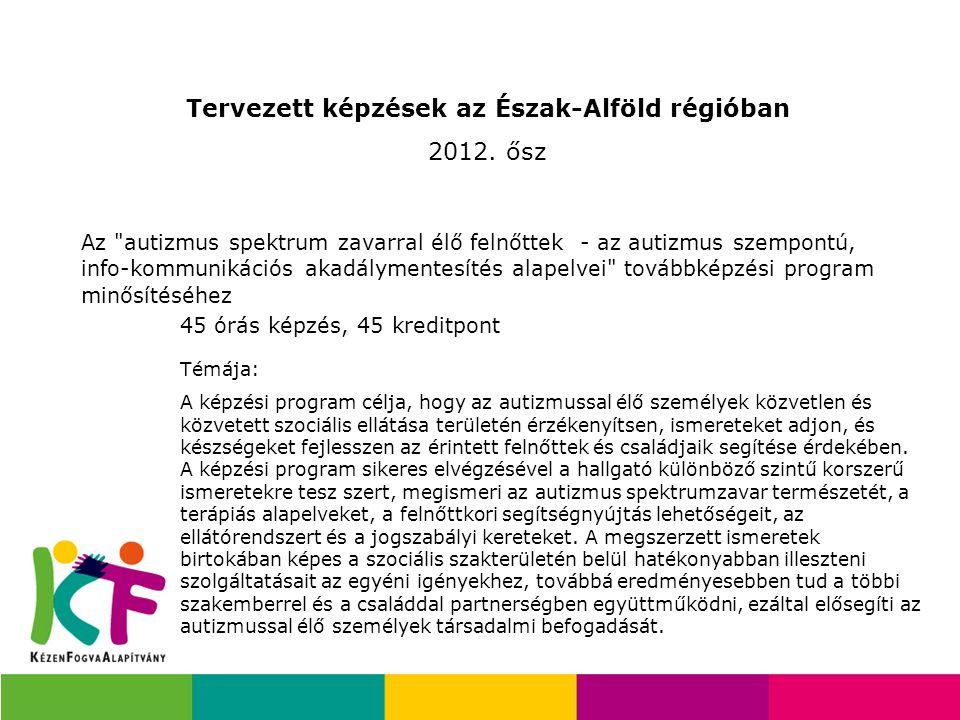 Tervezett képzések az Észak-Alföld régióban 2012. ősz Az