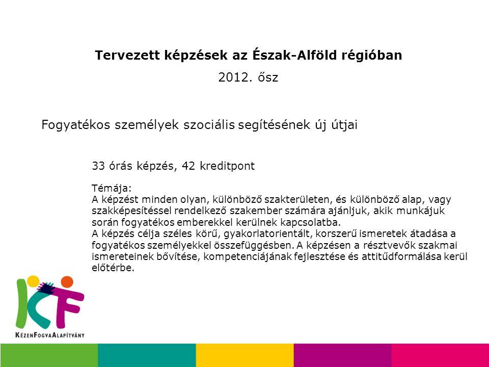 Tervezett képzések az Észak-Alföld régióban 2012. ősz Fogyatékos személyek szociális segítésének új útjai Témája: A képzést minden olyan, különböző sz