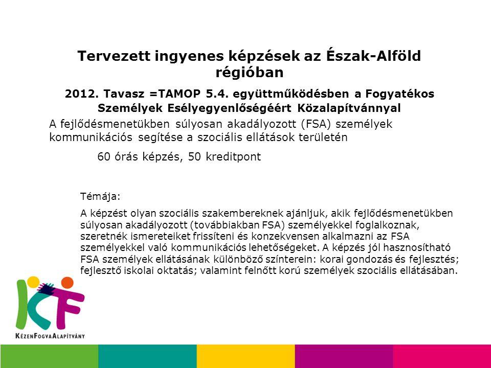 Tervezett ingyenes képzések az Észak-Alföld régióban 2012. Tavasz =TAMOP 5.4. együttműködésben a Fogyatékos Személyek Esélyegyenlőségéért Közalapítván