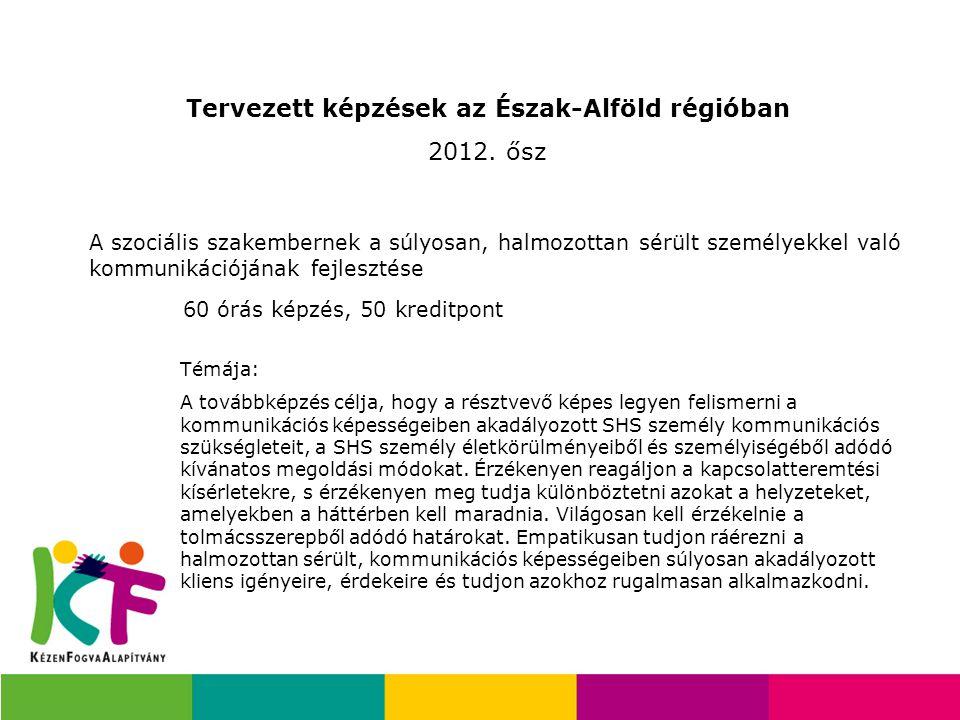 Tervezett képzések az Észak-Alföld régióban 2012. ősz A szociális szakembernek a súlyosan, halmozottan sérült személyekkel való kommunikációjának fejl