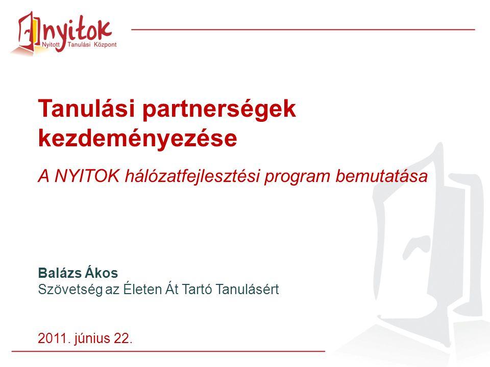 Tanulási partnerségek kezdeményezése A NYITOK hálózatfejlesztési program bemutatása Balázs Ákos Szövetség az Életen Át Tartó Tanulásért 2011.
