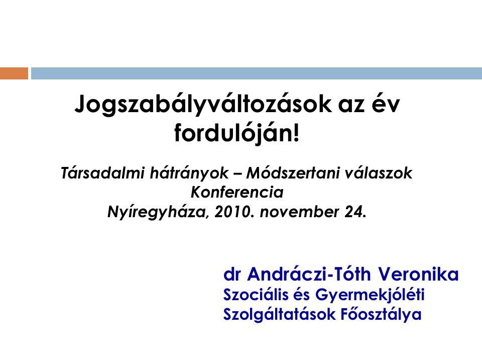 dr Andráczi-Tóth Veronika Szociális és Gyermekjóléti Szolgáltatások Főosztálya Jogszabályváltozások az év fordulóján! Társadalmi hátrányok – Módszerta