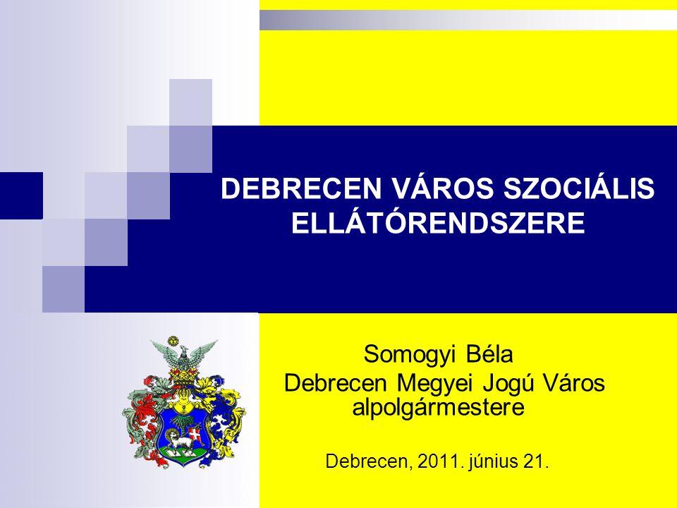 DEBRECEN VÁROS SZOCIÁLIS ELLÁTÓRENDSZERE Somogyi Béla Debrecen Megyei Jogú Város alpolgármestere Debrecen, 2011. június 21.