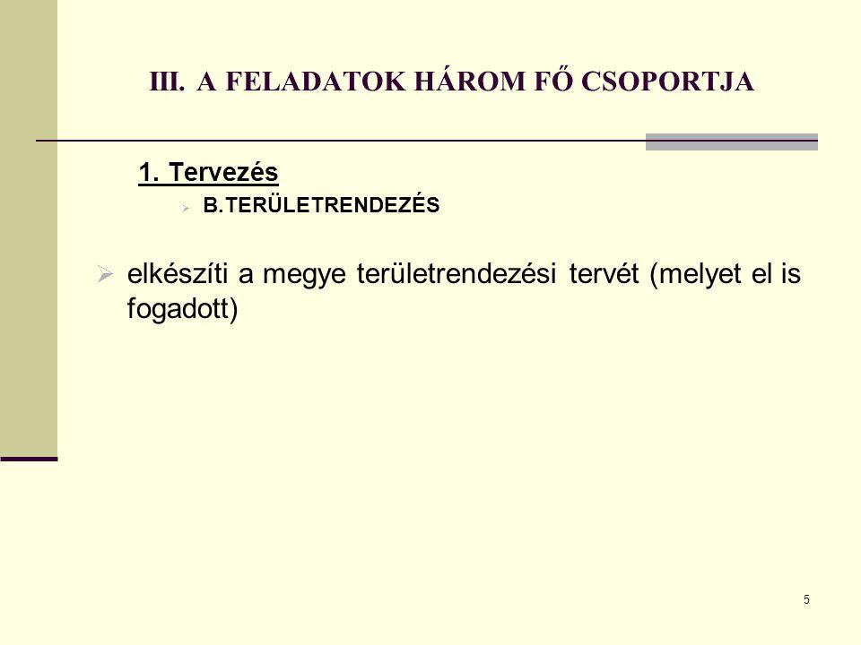 5 III. A FELADATOK HÁROM FŐ CSOPORTJA 1. Tervezés  B.TERÜLETRENDEZÉS  elkészíti a megye területrendezési tervét (melyet el is fogadott)