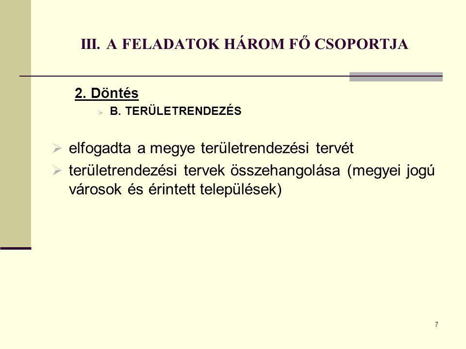 7 III. A FELADATOK HÁROM FŐ CSOPORTJA 2. Döntés  B. TERÜLETRENDEZÉS  elfogadta a megye területrendezési tervét  területrendezési tervek összehangol