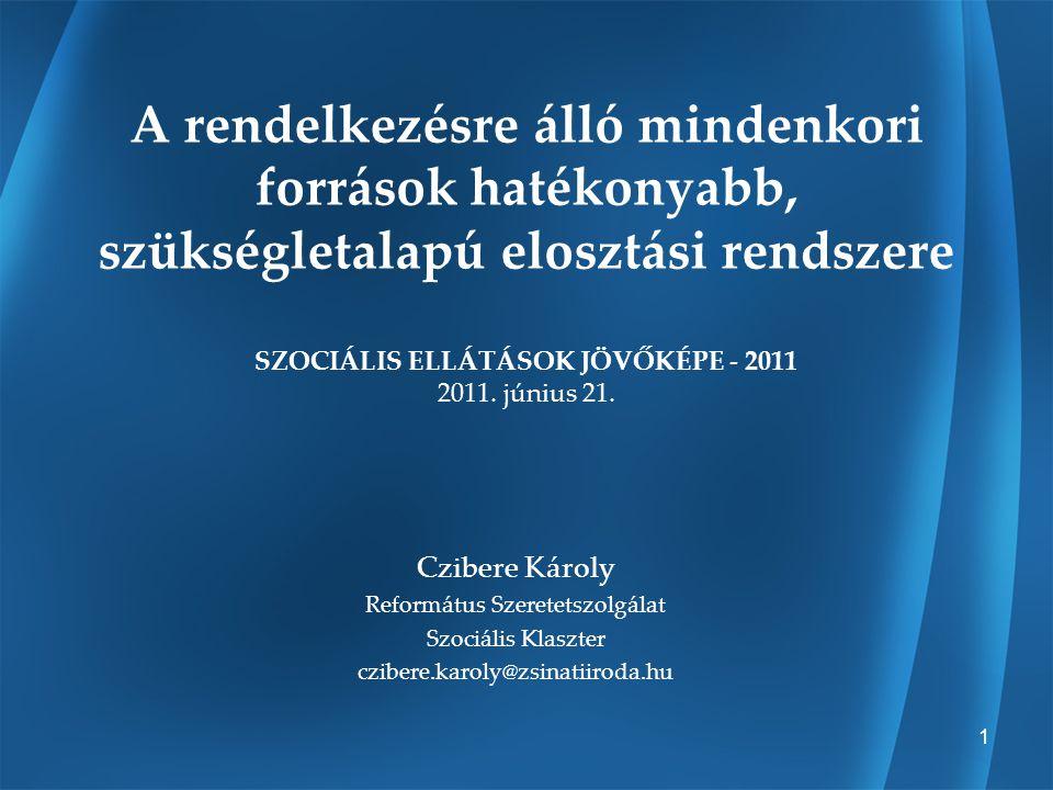 1 A rendelkezésre álló mindenkori források hatékonyabb, szükségletalapú elosztási rendszere SZOCIÁLIS ELLÁTÁSOK JÖVŐKÉPE - 2011 2011. június 21. Czibe