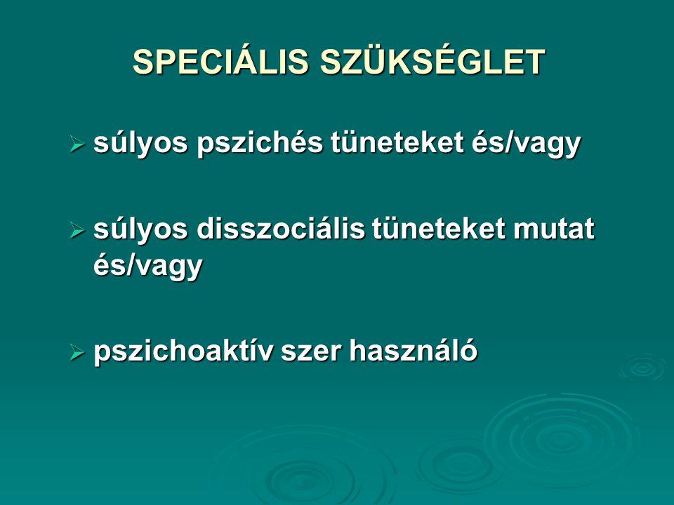 SPECIÁLIS SZÜKSÉGLET  súlyos pszichés tüneteket és/vagy  súlyos disszociális tüneteket mutat és/vagy  pszichoaktív szer használó