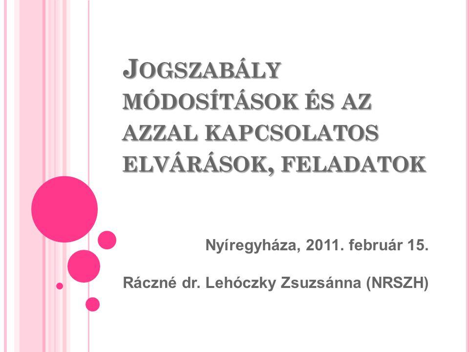 J OGSZABÁLY MÓDOSÍTÁSOK ÉS AZ AZZAL KAPCSOLATOS ELVÁRÁSOK, FELADATOK Nyíregyháza, 2011. február 15. Ráczné dr. Lehóczky Zsuzsánna (NRSZH)