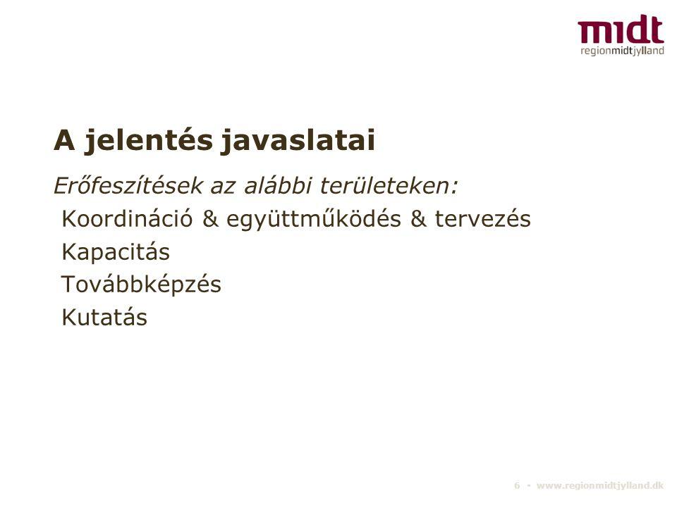 6 ▪ www.regionmidtjylland.dk A jelentés javaslatai Erőfeszítések az alábbi területeken: Koordináció & együttműködés & tervezés Kapacitás Továbbképzés