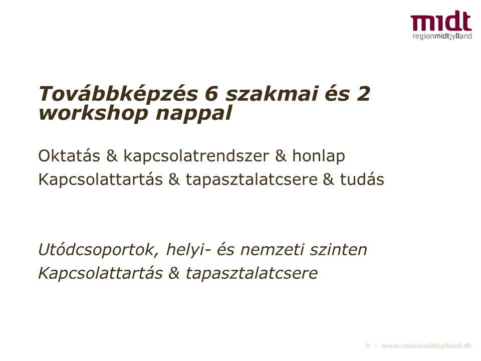 9 ▪ www.regionmidtjylland.dk Továbbképzés 6 szakmai és 2 workshop nappal Oktatás & kapcsolatrendszer & honlap Kapcsolattartás & tapasztalatcsere & tud