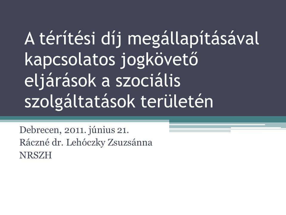 A térítési díj megállapításával kapcsolatos jogkövető eljárások a szociális szolgáltatások területén Debrecen, 2011. június 21. Ráczné dr. Lehóczky Zs