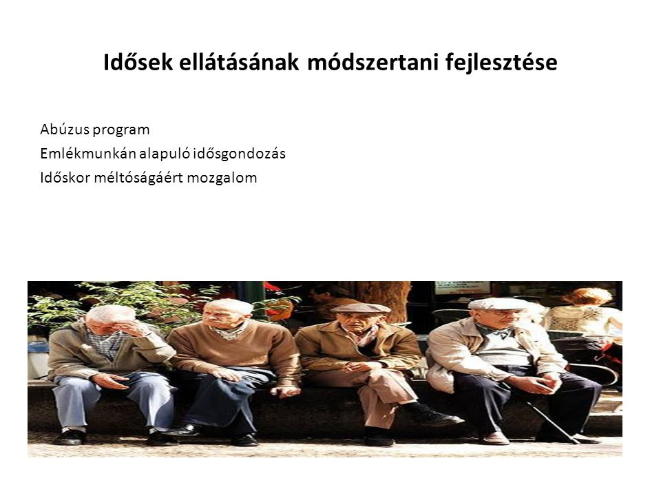 Idősek ellátásának módszertani fejlesztése Abúzus program Emlékmunkán alapuló idősgondozás Időskor méltóságáért mozgalom