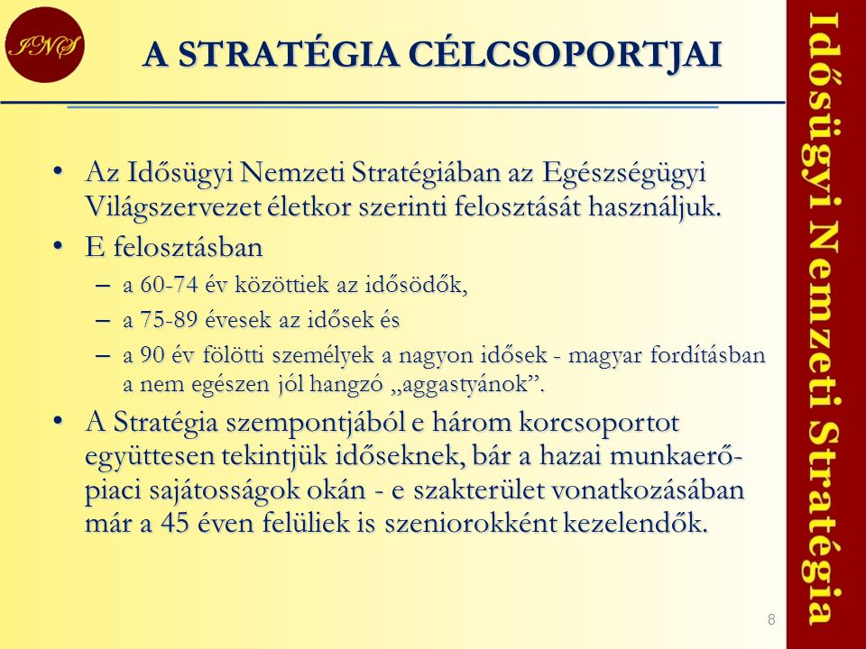 8 A STRATÉGIA CÉLCSOPORTJAI Az Idősügyi Nemzeti Stratégiában az Egészségügyi Világszervezet életkor szerinti felosztását használjuk. Az Idősügyi Nemze