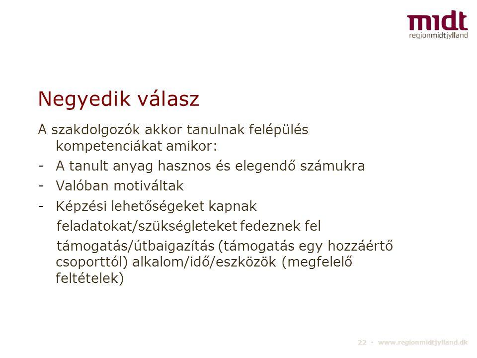 22 ▪ www.regionmidtjylland.dk Negyedik válasz A szakdolgozók akkor tanulnak felépülés kompetenciákat amikor: -A tanult anyag hasznos és elegendő számukra -Valóban motiváltak -Képzési lehetőségeket kapnak feladatokat/szükségleteket fedeznek fel támogatás/útbaigazítás (támogatás egy hozzáértő csoporttól) alkalom/idő/eszközök (megfelelő feltételek)