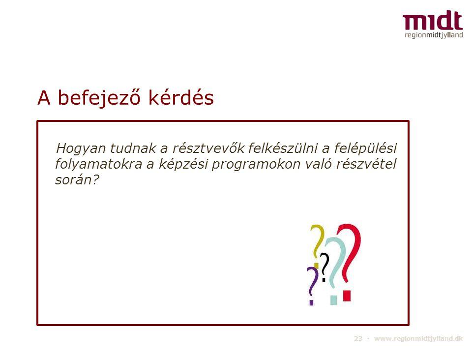 23 ▪ www.regionmidtjylland.dk A befejező kérdés Hogyan tudnak a résztvevők felkészülni a felépülési folyamatokra a képzési programokon való részvétel során