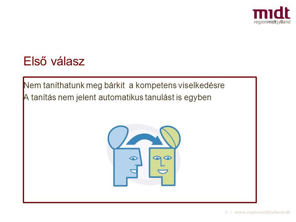 3 ▪ www.regionmidtjylland.dk Első válasz Nem taníthatunk meg bárkit a kompetens viselkedésre A tanítás nem jelent automatikus tanulást is egyben