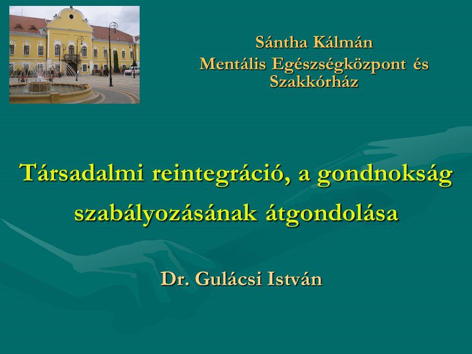 Társadalmi reintegráció, a gondnokság szabályozásának átgondolása Dr. Gulácsi István Sántha Kálmán Mentális Egészségközpont és Szakkórház