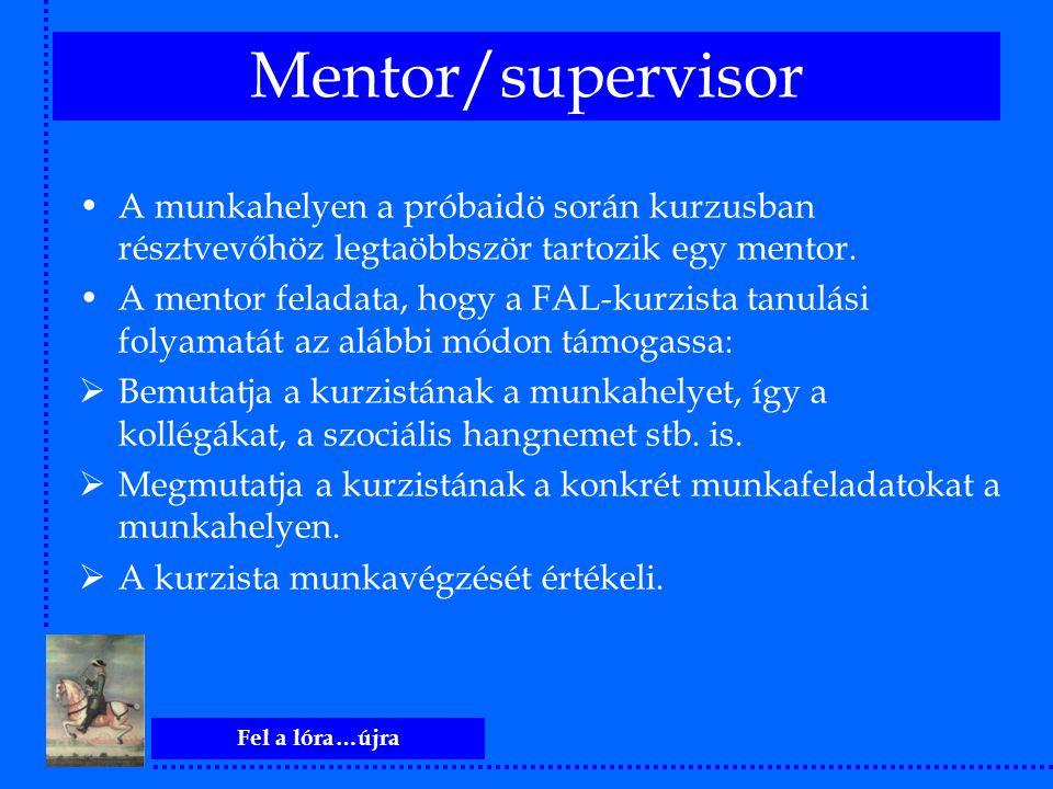 Fel a lóra…újra Mentor/supervisor A munkahelyen a próbaidö során kurzusban résztvevőhöz legtaöbbször tartozik egy mentor. A mentor feladata, hogy a FA