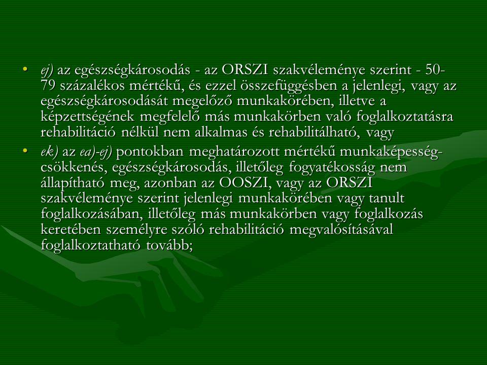 ej) az egészségkárosodás - az ORSZI szakvéleménye szerint - 50- 79 százalékos mértékű, és ezzel összefüggésben a jelenlegi, vagy az egészségkárosodásá