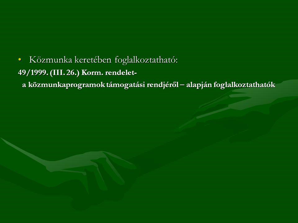 Közmunka keretében foglalkoztatható:Közmunka keretében foglalkoztatható: 49/1999. (III. 26.) Korm. rendelet- a közmunkaprogramok támogatási rendjéről