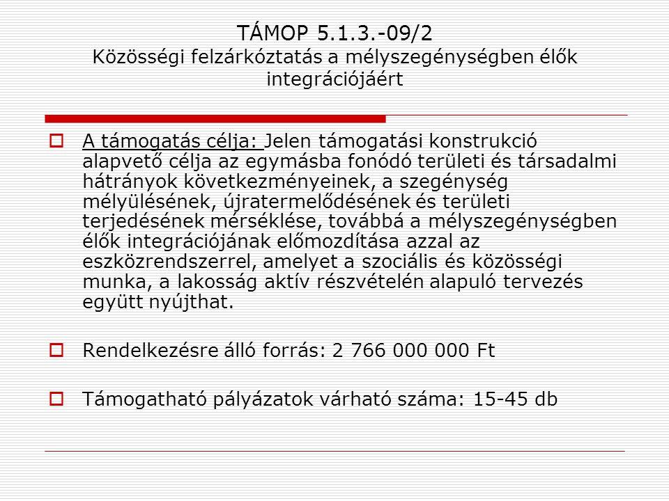 TÁMOP 5.1.3.-09/2 Közösségi felzárkóztatás a mélyszegénységben élők integrációjáért  A támogatás célja: Jelen támogatási konstrukció alapvető célja a