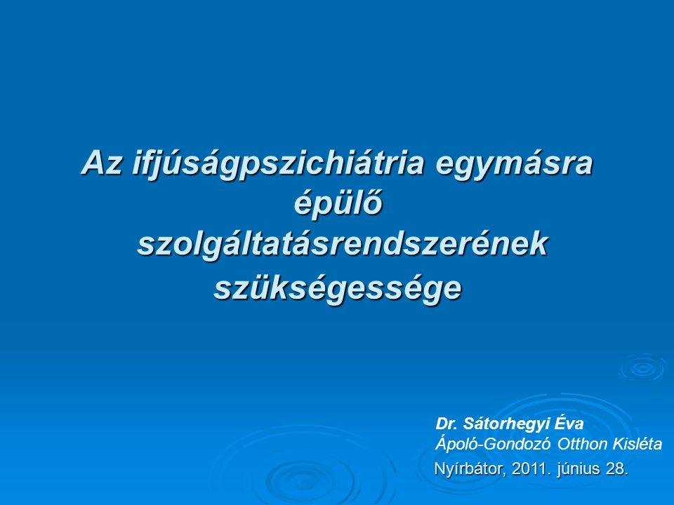 Az ifjúságpszichiátria egymásra épülő szolgáltatásrendszerének szükségessége Nyírbátor, 2011.