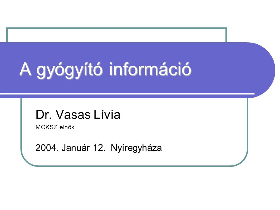 A gyógyító információ Dr. Vasas Lívia MOKSZ elnök 2004. Január 12. Nyíregyháza