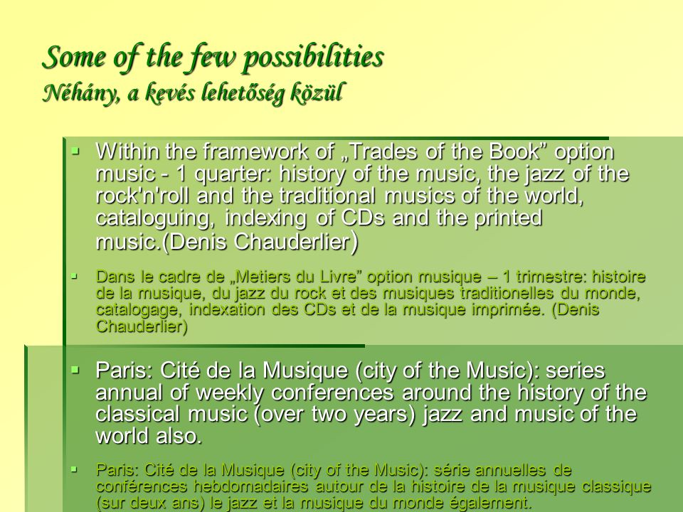 "Some of the few possibilities Néhány, a kevés lehetőség közül  Within the framework of ""Trades of the Book option music - 1 quarter: history of the music, the jazz of the rock n roll and the traditional musics of the world, cataloguing, indexing of CDs and the printed music.(Denis Chauderlier )  Dans le cadre de ""Metiers du Livre option musique – 1 trimestre: histoire de la musique, du jazz du rock et des musiques traditionelles du monde, catalogage, indexation des CDs et de la musique imprimée."