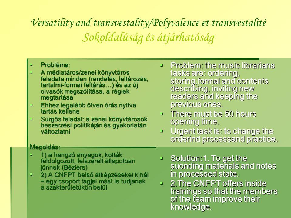 Versatility and transvestality/Polyvalence et transvestalité Sokoldalúság és átjárhatóság  Probléma:  A médiatáros/zenei könyvtáros feladata minden (rendelés, leltározás, tartalmi-formai feltárás…) és az új olvasók megszólítása, a régiek megtartása  Ehhez legalább ötven órás nyitva tartás kellene  Sürgős feladat: a zenei könyvtárosok beszerzési politikáján és gyakorlatán változtatni Megoldás:  1) a hangzó anyagok, kották feldolgozott, felszerelt állapotban jönnek (Béziers)  2) A CNFPT belső átképzéseket kínál – egy csoport tagjai mást is tudjanak a szakterületükön belül  Problem: the music librarians tasks are: ordering, storing,formal and contents describing, inviting new readers and keeping the previous ones.