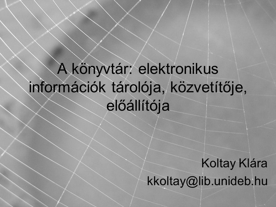 A könyvtár: elektronikus információk tárolója, közvetítője, előállítója Koltay Klára kkoltay@lib.unideb.hu