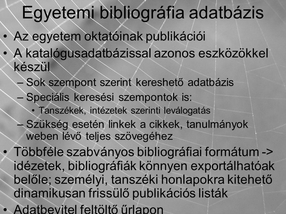 Egyetemi bibliográfia adatbázis Az egyetem oktatóinak publikációi A katalógusadatbázissal azonos eszközökkel készül –Sok szempont szerint kereshető adatbázis –Speciális keresési szempontok is: Tanszékek, intézetek szerinti leválogatás –Szükség esetén linkek a cikkek, tanulmányok weben lévő teljes szövegéhez Többféle szabványos bibliográfiai formátum -> idézetek, bibliográfiák könnyen exportálhatóak belőle; személyi, tanszéki honlapokra kitehető dinamikusan frissülő publikációs listák Adatbevitel feltöltő űrlapon