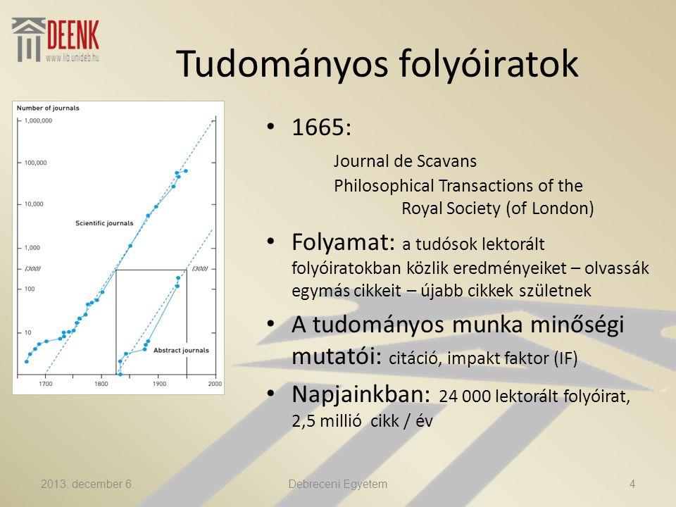 Tudományos folyóiratok 1665: Journal de Scavans Philosophical Transactions of the Royal Society (of London) Folyamat: a tudósok lektorált folyóiratokban közlik eredményeiket – olvassák egymás cikkeit – újabb cikkek születnek A tudományos munka minőségi mutatói: citáció, impakt faktor (IF) Napjainkban: 24 000 lektorált folyóirat, 2,5 millió cikk / év 2013.