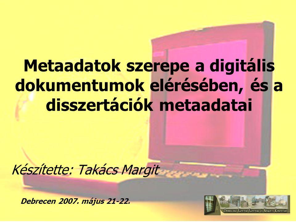 Metaadatok szerepe a digitális dokumentumok elérésében, és a disszertációk metaadatai Készítette: Takács Margit Debrecen 2007. május 21-22.