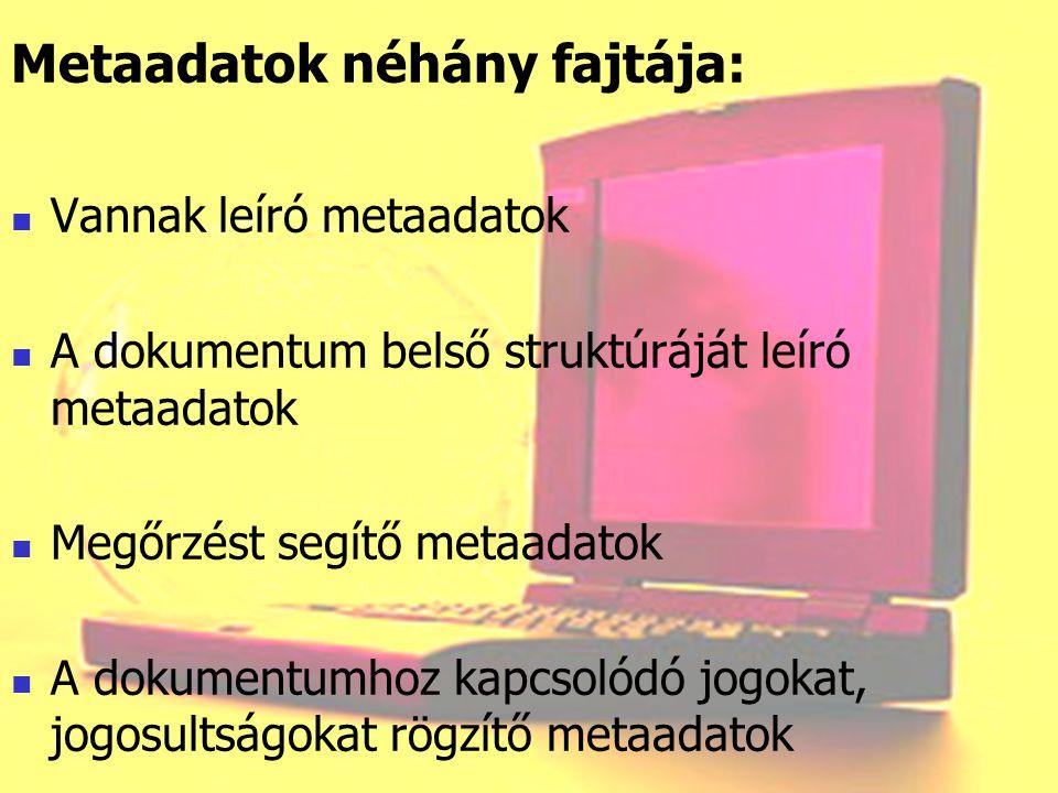 Metaadatok néhány fajtája: Vannak leíró metaadatok A dokumentum belső struktúráját leíró metaadatok Megőrzést segítő metaadatok A dokumentumhoz kapcso