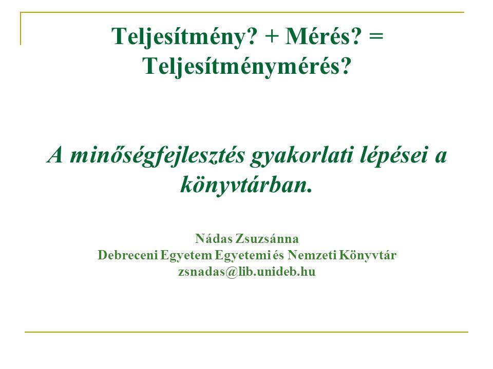 Teljesítmény? + Mérés? = Teljesítménymérés? A minőségfejlesztés gyakorlati lépései a könyvtárban. Nádas Zsuzsánna Debreceni Egyetem Egyetemi és Nemzet