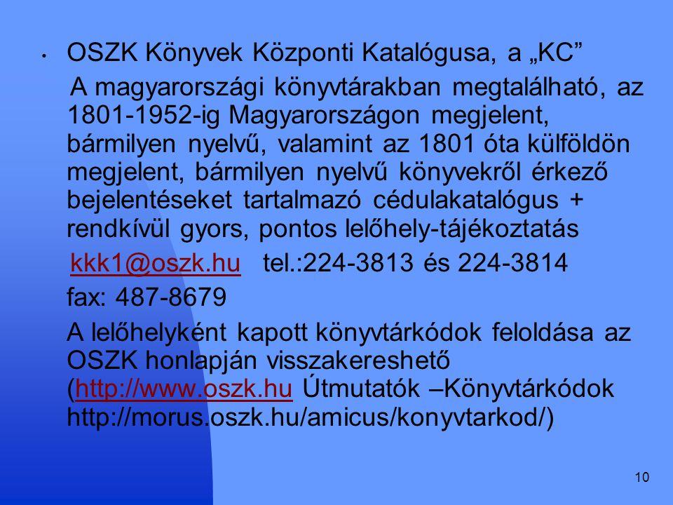 """10 OSZK Könyvek Központi Katalógusa, a """"KC A magyarországi könyvtárakban megtalálható, az 1801-1952-ig Magyarországon megjelent, bármilyen nyelvű, valamint az 1801 óta külföldön megjelent, bármilyen nyelvű könyvekről érkező bejelentéseket tartalmazó cédulakatalógus + rendkívül gyors, pontos lelőhely-tájékoztatás kkk1@oszk.hu tel.:224-3813 és 224-3814kkk1@oszk.hu fax: 487-8679 A lelőhelyként kapott könyvtárkódok feloldása az OSZK honlapján visszakereshető (http://www.oszk.hu Útmutatók –Könyvtárkódok http://morus.oszk.hu/amicus/konyvtarkod/)http://www.oszk.hu"""